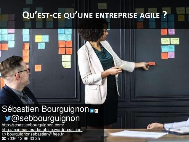 QU'EST-CE QU'UNE ENTREPRISE AGILE ? Sébastien Bourguignon @sebbourguignon http://sebastienbourguignon.com/ http://monmaste...