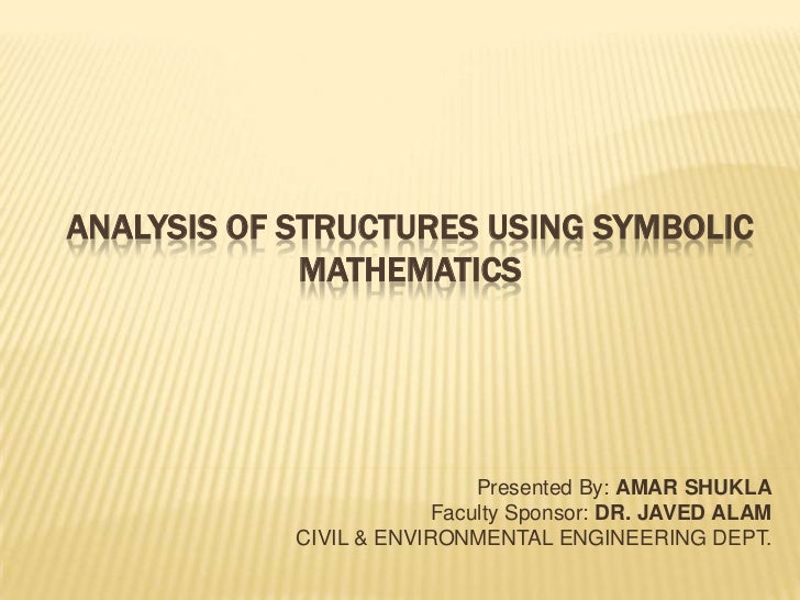 Analysis of Structures Using Symbolic Mathematics<br />Presented By: AMAR SHUKLA<br />Faculty Sponsor: DR.JAVED ALAM<br />...