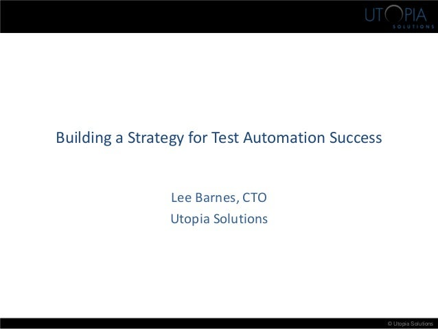 © Utopia Solutions Building a Strategy for Test Automation Success Lee Barnes, CTO Utopia Solutions