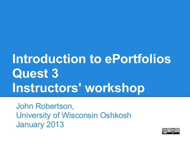 Introduction to ePortfoliosQuest 3Instructors workshopJohn Robertson,University of Wisconsin OshkoshJanuary 2013