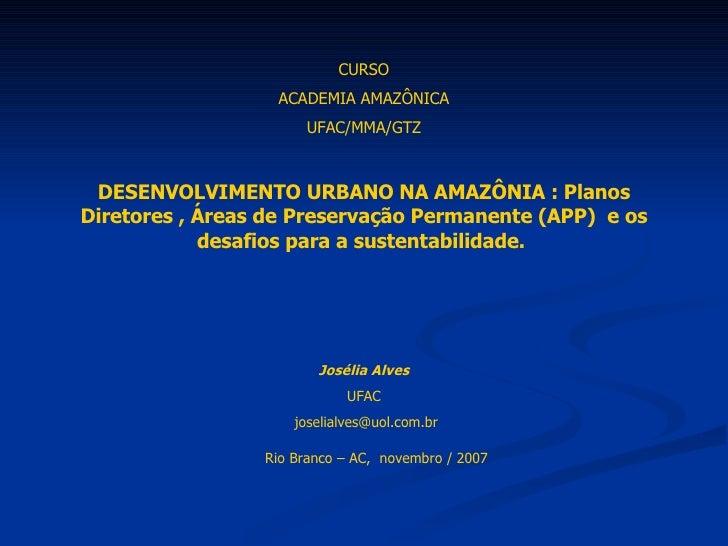 CURSO ACADEMIA AMAZÔNICA UFAC/MMA/GTZ DESENVOLVIMENTO URBANO NA AMAZÔNIA : Planos Diretores , Áreas de Preservação Permane...