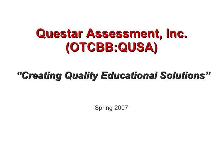 "Questar Assessment, Inc. (OTCBB:QUSA) "" Creating Quality Educational Solutions"" Spring 2007"