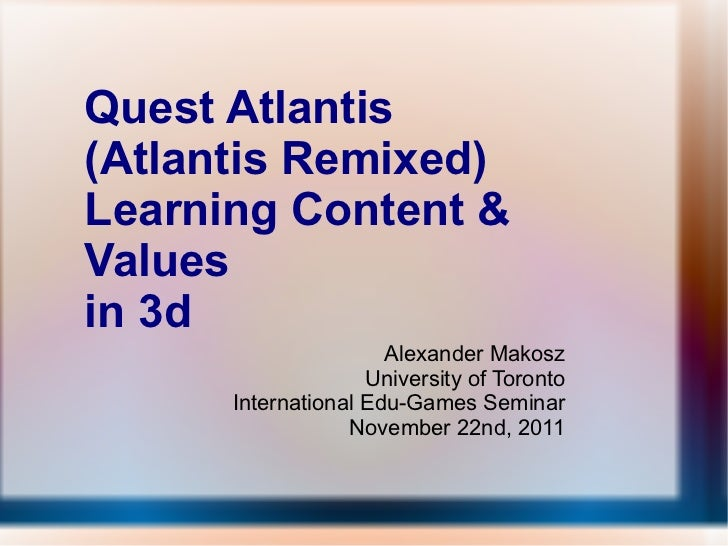 Quest Atlantis  (Atlantis Remixed) Learning Content & Values  in 3d Alexander Makosz University of Toronto International E...