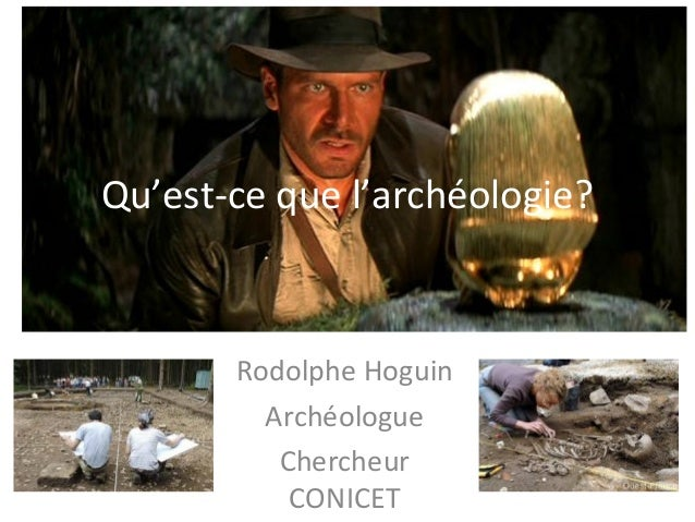Qu'est-ce que l'archéologie? Rodolphe Hoguin Archéologue Chercheur CONICET