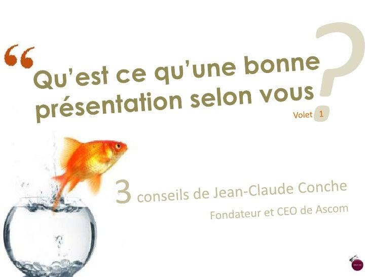 ?<br />Qu'est ce qu'une bonne présentation selon vous<br />Volet   1<br />3 conseils de Jean-Claude Conche<br />Fondateur ...