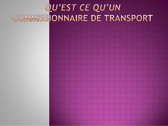  Le commissionnaire de transport est unintermédiaire qui se charge d'organiser, enson nom propre mais pour le compte d'un...