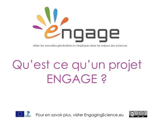 For more, visit EngagingScience.eu Qu'est ce qu'un projet ENGAGE ? Aider les nouvelles générations à s'impliquer dans les ...