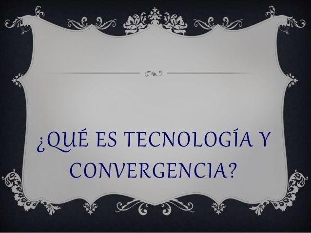¿QUÉ ES TECNOLOGÍA Y  CONVERGENCIA?