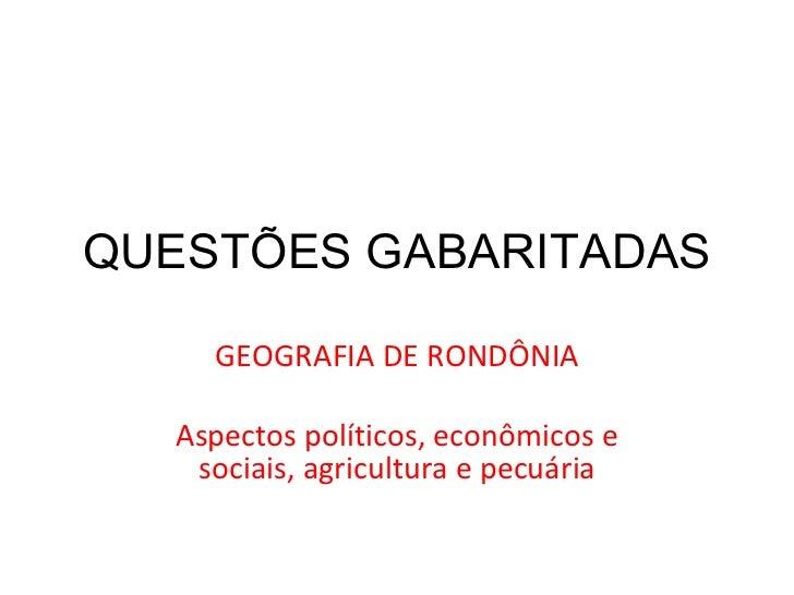 QUESTÕES GABARITADAS GEOGRAFIA DE RONDÔNIA Aspectos políticos, econômicos e sociais, agricultura e pecuária