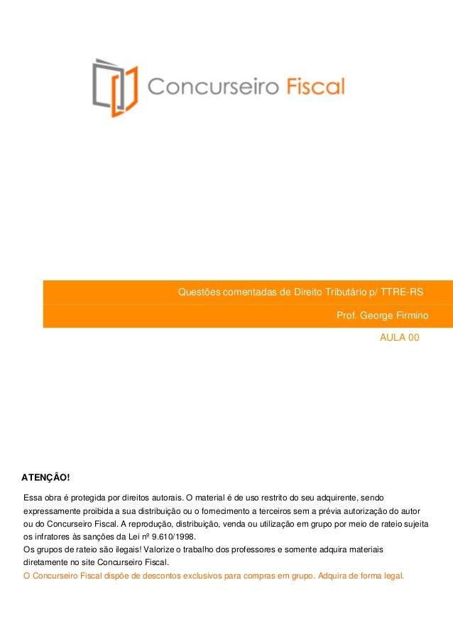 Questões comentadas de Direito Tributário p/ TTRE-RS  Prof. George Firmino  AULA 00  ATENÇÂO!  Essa obra é protegida por d...