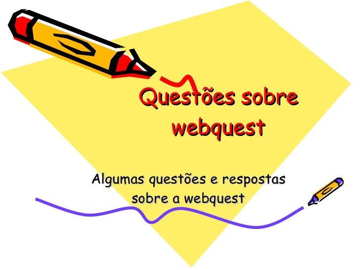 Questões sobre webquest Algumas questões e respostas sobre a webquest