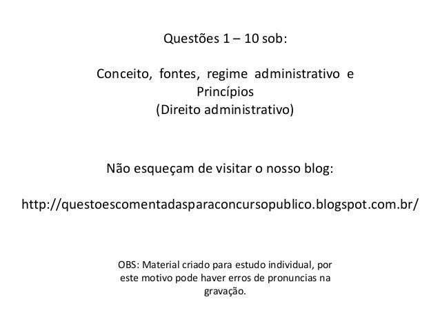 Questões 1 – 10 sob: Conceito, fontes, regime administrativo e Princípios (Direito administrativo) OBS: Material criado pa...