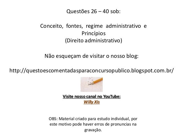 Questões 26 – 40 sob: Conceito, fontes, regime administrativo e Princípios (Direito administrativo) OBS: Material criado p...