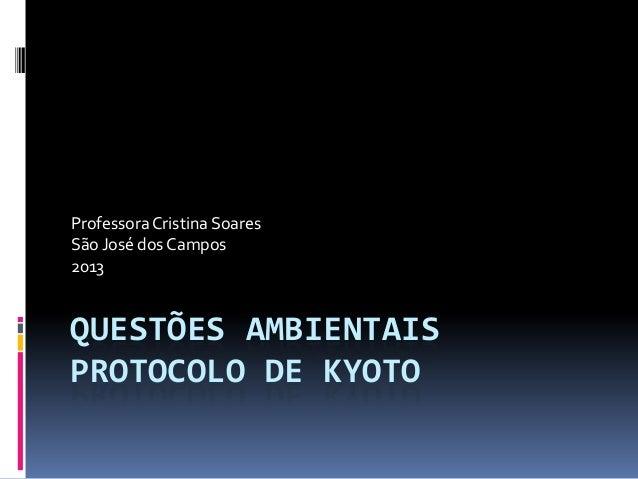 QUESTÕES AMBIENTAIS PROTOCOLO DE KYOTO ProfessoraCristina Soares São José dos Campos 2013