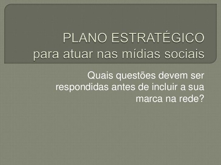 PLANO ESTRATÉGICOpara atuar nas mídias sociais<br />Quais questões devem ser respondidas antes de incluir a sua marca na r...