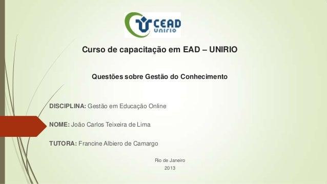 Curso de capacitação em EAD – UNIRIOQuestões sobre Gestão do ConhecimentoDISCIPLINA: Gestão em Educação OnlineNOME: João C...