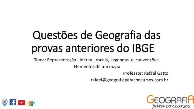 Questões de Geografia das provas anteriores do IBGE Tema: Representação: leitura, escala, legendas e convenções. Elementos...