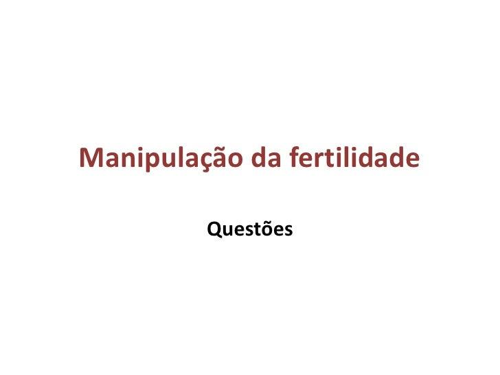 Manipulação da fertilidade         Questões
