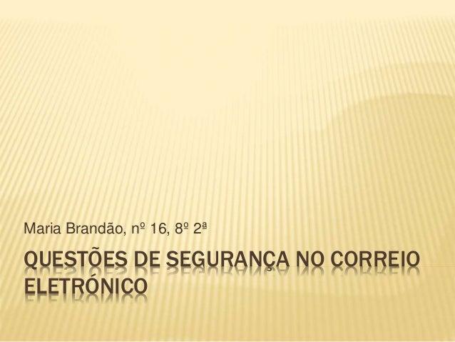 Maria Brandão, nº 16, 8º 2ª  QUESTÕES DE SEGURANÇA NO CORREIO  ELETRÓNICO