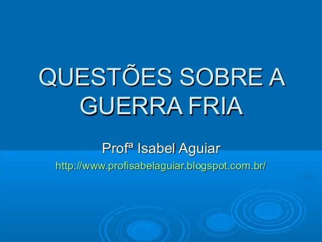QUESTÕES SOBRE AQUESTÕES SOBRE AGUERRA FRIAGUERRA FRIAProfª Isabel AguiarProfª Isabel Aguiarhttp://www.profisabelaguiar.bl...