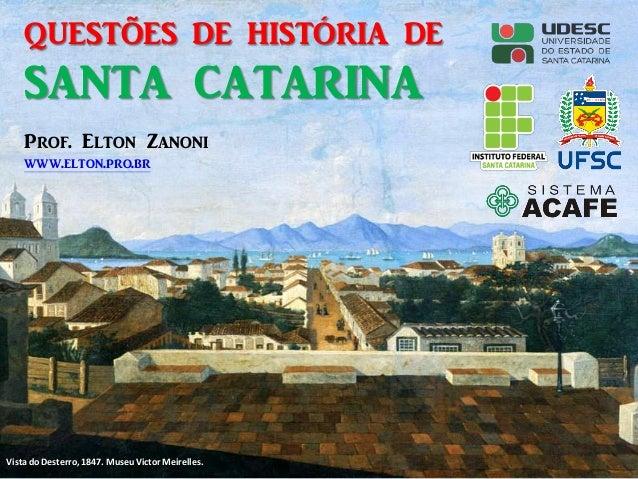 QUESTÕES DE HISTÓRIA DE SANTA CATARINA Vista do Desterro, 1847. Museu Victor Meirelles. Prof. Elton Zanoni www.elton.pro.br