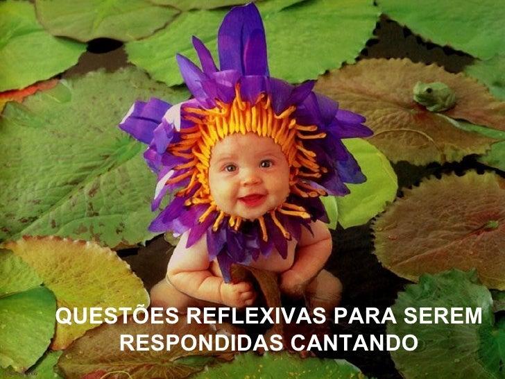 QUESTÕES REFLEXIVAS PARA SEREM    RESPONDIDAS CANTANDO