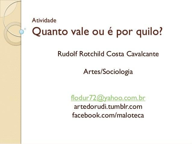 Atividade Quanto vale ou é por quilo? Rudolf Rotchild Costa Cavalcante Artes/Sociologia flodur72@yahoo.com.br artedorudi.t...