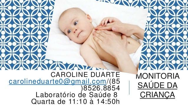 CAROLINE DUARTE carolineduarte0@gmail.com/(85 )8526.8854 Laboratório de Saúde 8 Quarta de 11:10 à 14:50h MONITORIA SAÚDE D...