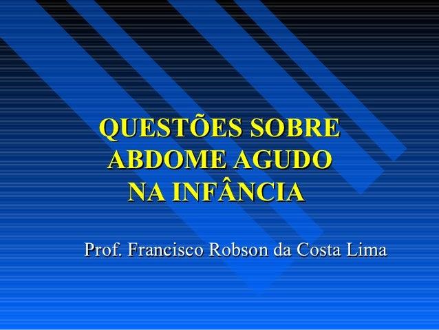 QUESTÕES SOBRE ABDOME AGUDO  NA INFÂNCIAProf. Francisco Robson da Costa Lima