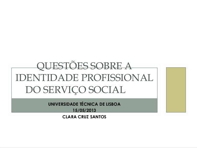 UNIVERSIDADE TÉCNICA DE LISBOA15/05/2013CLARA CRUZ SANTOSQUESTÕES SOBRE AIDENTIDADE PROFISSIONALDO SERVIÇO SOCIAL