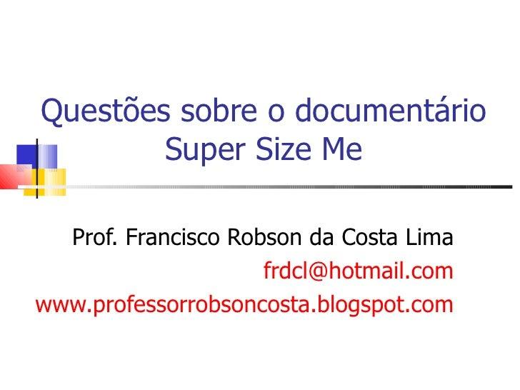 Questões sobre o documentário Super Size Me Prof. Francisco Robson da Costa Lima [email_address] www.professorrobsoncosta....