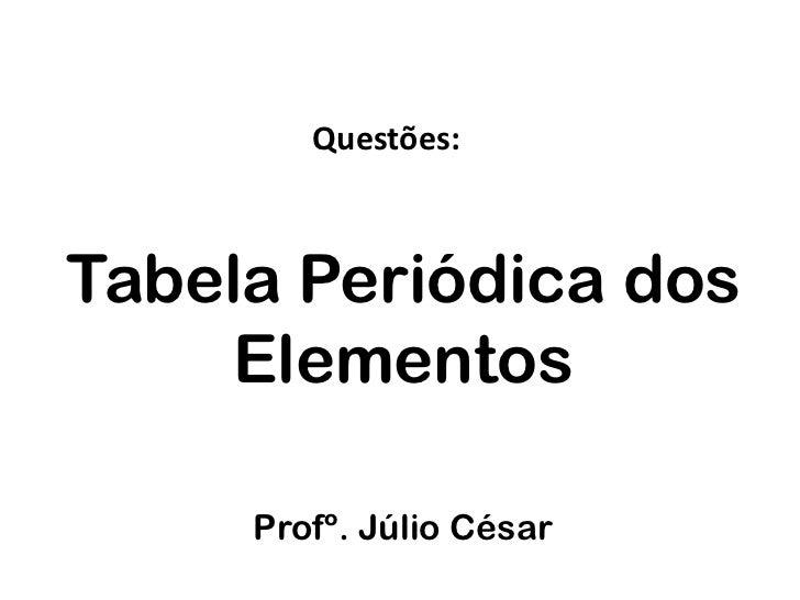 Questões:Tabela Periódica dos    Elementos     Profº. Júlio César