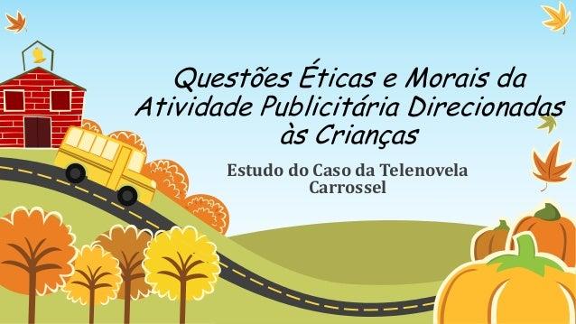 Questões Éticas e Morais daAtividade Publicitária Direcionadasàs CriançasEstudo do Caso da TelenovelaCarrossel