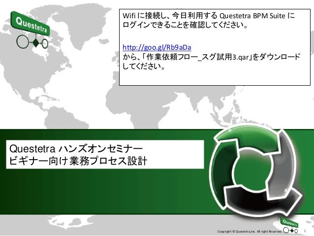1Copyright © Questetra,Inc. All right Reserved. Questetra ハンズオンセミナー ビギナー向け業務プロセス設計 Wifi に接続し、今日利用する Questetra BPM Suite に ...