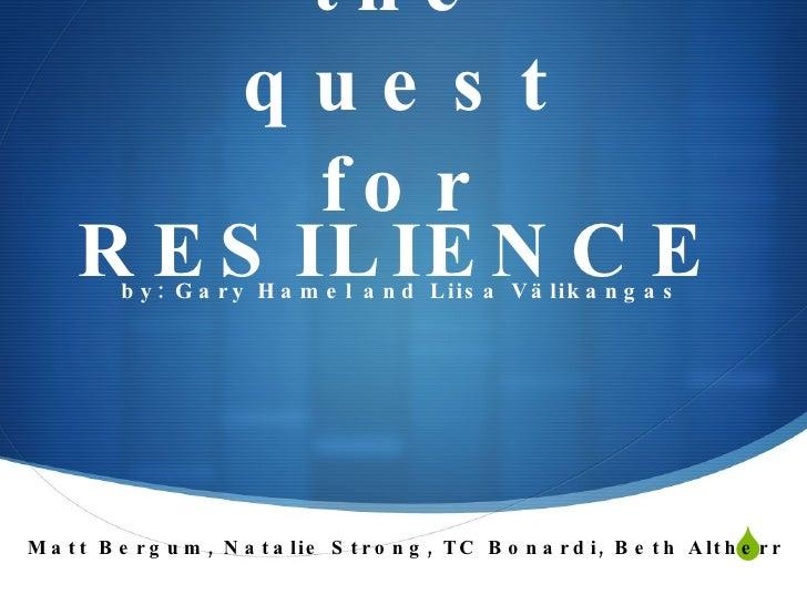 the quest for <ul><li>by: Gary Hamel and Liisa Välikangas </li></ul> RESILIENCE Matt Bergum, Natalie Strong, TC Bonardi, ...