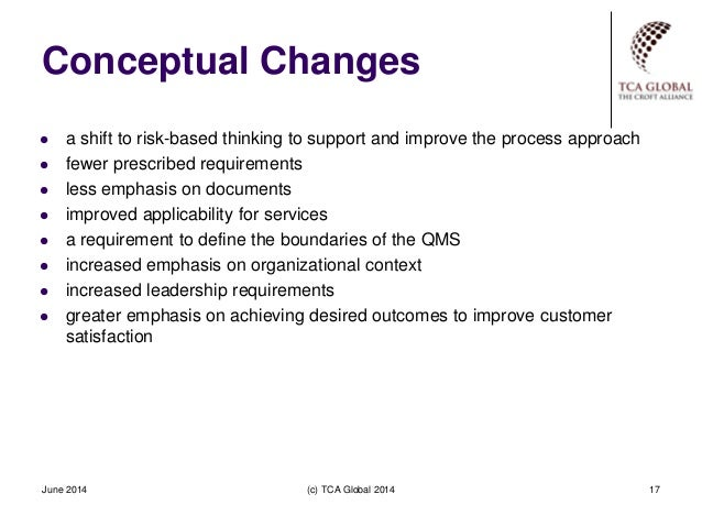 Conceptual Changes June 2014 (c) TCA Global 2014 17  a shift to risk-based thinking to support and improve the process ap...