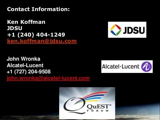 Contact Information: Ken Koffman JDSU +1 (240) 404-1249 ken.koffman@jdsu.com John Wronka Alcatel-Lucent +1 (727) 204-9508 ...