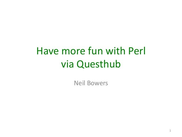 Have more fun with Perl via Questhub Neil Bowers  1