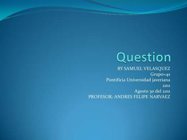 Question<br />BY SAMUEL VELASQUEZ<br />Grupo=4s<br />Pontificia Universidad javeriana<br />2011<br />Agosto 30 del 2011<br...