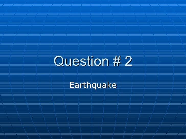 Question # 2 Earthquake