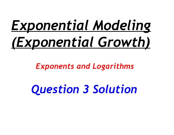 Exponential Modeling (Exponential Growth) Exponents and Logarithms Question 3 Solution