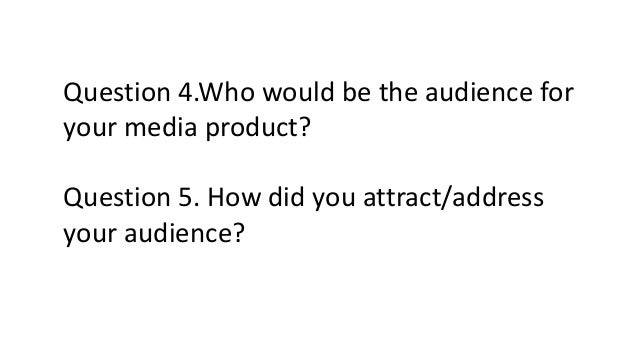 Question 4.Who would be the audience for your media product? Question 5. How did you attract/address your audience?