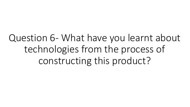 Question 6- What have you learnt about technologies from the process of constructing this product?