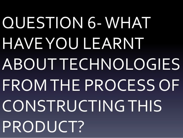 QUESTION 6-WHAT HAVEYOU LEARNT ABOUTTECHNOLOGIES FROMTHE PROCESS OF CONSTRUCTINGTHIS PRODUCT?