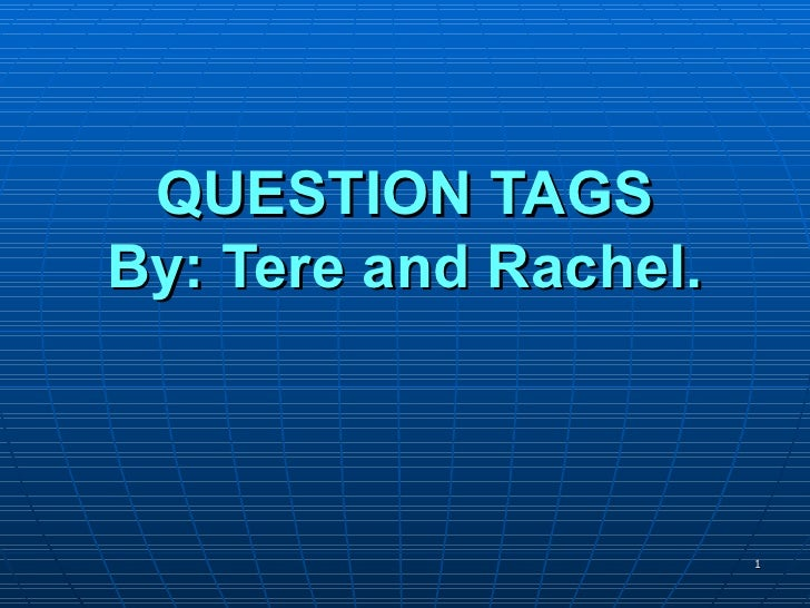 QUESTION TAGS By: Tere and Rachel.