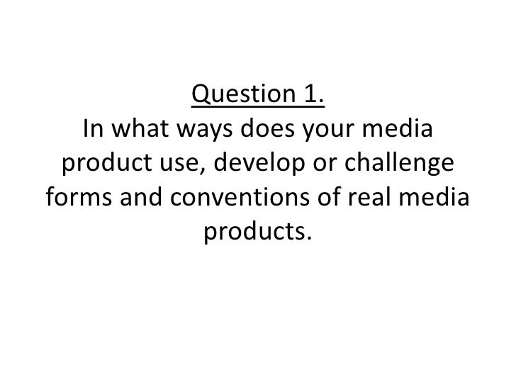 Question 1.In what ways does your media product use, develop or challenge forms and conventions of real media products.
