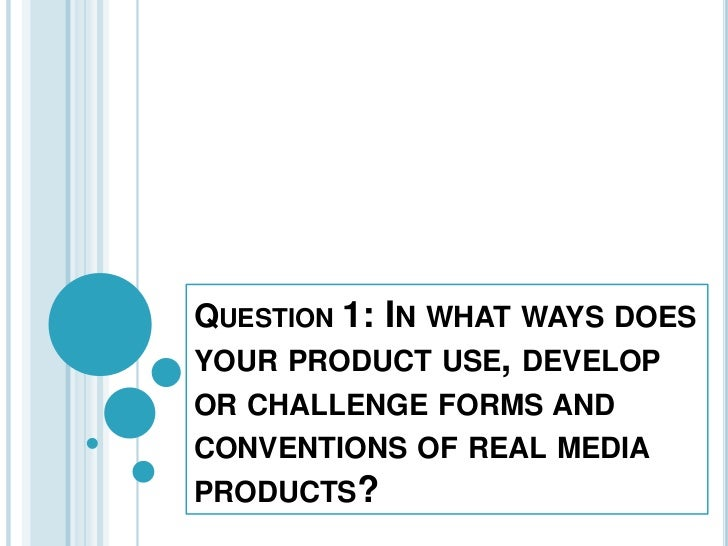 Question1: In what ways does your product use, develop or challenge forms and conventions of real media products? <br />