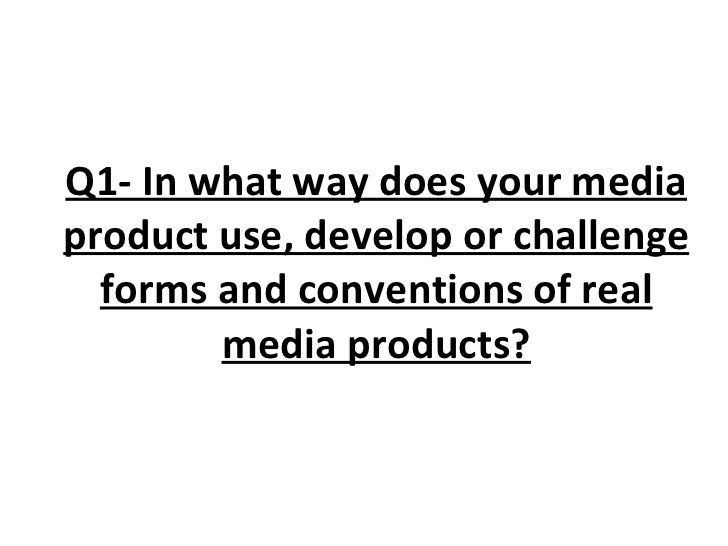 Q1- In what way does your media product use, develop or challenge forms and conventions of real media products?