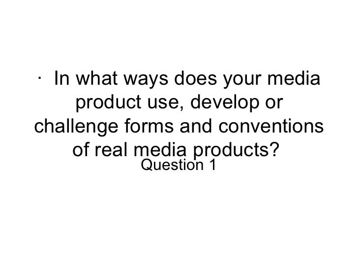·  In what ways does your media product use, develop or challenge forms and conventions of real media products?  Question 1