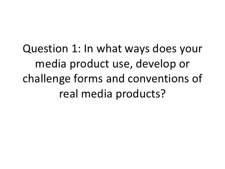 Question 1: In what ways does your  media product use, develop orchallenge forms and conventions of       real media produ...